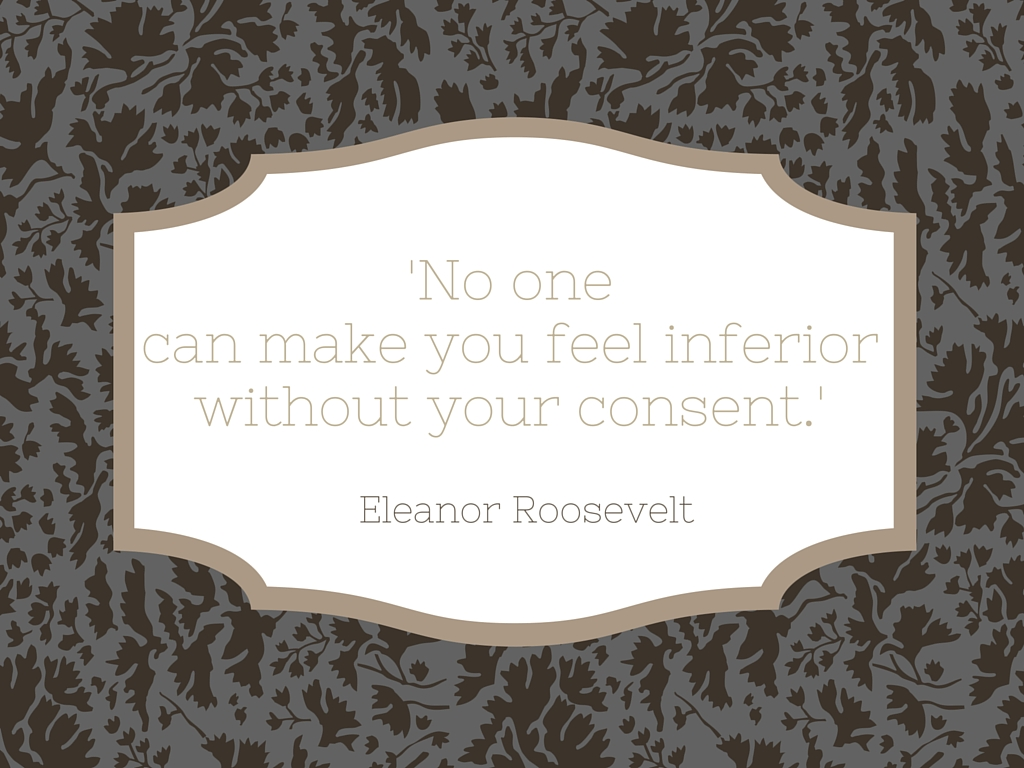 'No one can make you feel inferior without your consent.'